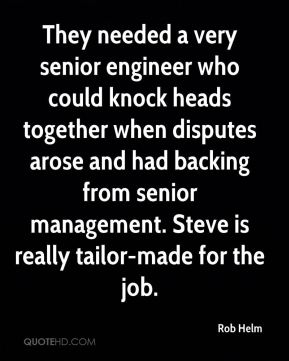 Rob Helm  - They needed a very senior engineer who could knock heads together when disputes arose and had backing from senior management. Steve is really tailor-made for the job.