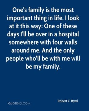 Robert C. Byrd  - One's family is the most important thing in life. I look at it this way: One of these days I'll be over in a hospital somewhere with four walls around me. And the only people who'll be with me will be my family.
