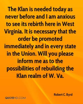 Robert C. Byrd  - The Klan is needed today as never before and I am anxious to see its rebirth here in West Virginia. It is necessary that the order be promoted immediately and in every state in the Union. Will you please inform me as to the possibilities of rebuilding the Klan realm of W. Va.