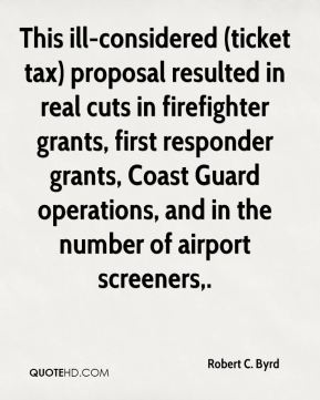 Robert C. Byrd  - This ill-considered (ticket tax) proposal resulted in real cuts in firefighter grants, first responder grants, Coast Guard operations, and in the number of airport screeners.