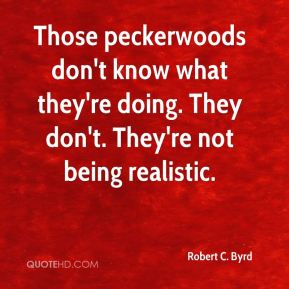 Robert C. Byrd  - Those peckerwoods don't know what they're doing. They don't. They're not being realistic.