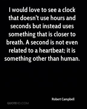 Robert Campbell  - I would love to see a clock that doesn't use hours and seconds but instead uses something that is closer to breath. A second is not even related to a heartbeat; it is something other than human.