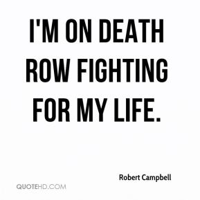 Robert Campbell  - I'm on death row fighting for my life.