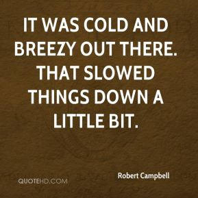 Robert Campbell  - It was cold and breezy out there. That slowed things down a little bit.