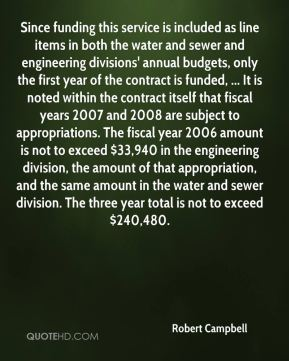 Robert Campbell  - Since funding this service is included as line items in both the water and sewer and engineering divisions' annual budgets, only the first year of the contract is funded, ... It is noted within the contract itself that fiscal years 2007 and 2008 are subject to appropriations. The fiscal year 2006 amount is not to exceed $33,940 in the engineering division, the amount of that appropriation, and the same amount in the water and sewer division. The three year total is not to exceed $240,480.