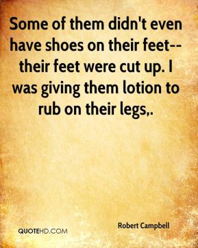 Robert Campbell  - Some of them didn't even have shoes on their feet-- their feet were cut up. I was giving them lotion to rub on their legs.