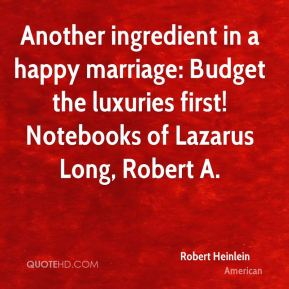 Robert Heinlein  - Another ingredient in a happy marriage: Budget the luxuries first! Notebooks of Lazarus Long, Robert A.