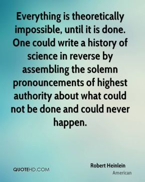 Everything is theoretically impossible, until it is done. One could write a history of science in reverse by assembling the solemn pronouncements of highest authority about what could not be done and could never happen.