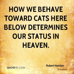 Robert Heinlein  - How we behave toward cats here below determines our status in heaven.