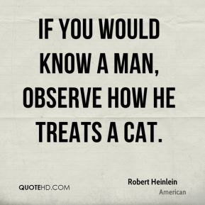If you would know a man, observe how he treats a cat.