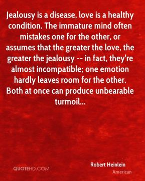 Robert Heinlein  - Jealousy is a disease, love is a healthy condition. The immature mind often mistakes one for the other, or assumes that the greater the love, the greater the jealousy -- in fact, they're almost incompatible; one emotion hardly leaves room for the other. Both at once can produce unbearable turmoil...