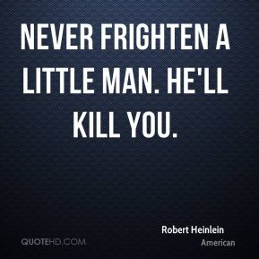 Never frighten a little man. He'll kill you.