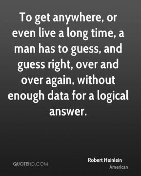 To get anywhere, or even live a long time, a man has to guess, and guess right, over and over again, without enough data for a logical answer.