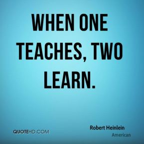 Robert Heinlein  - When one teaches, two learn.