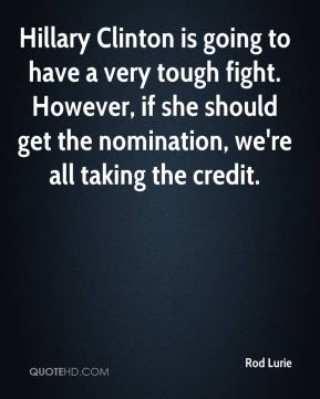 Rod Lurie  - Hillary Clinton is going to have a very tough fight. However, if she should get the nomination, we're all taking the credit.