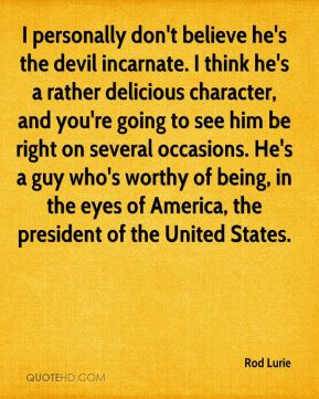 I personally don't believe he's the devil incarnate. I think he's a rather delicious character, and you're going to see him be right on several occasions. He's a guy who's worthy of being, in the eyes of America, the president of the United States.