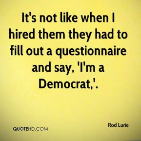 Rod Lurie  - It's not like when I hired them they had to fill out a questionnaire and say, 'I'm a Democrat,'.