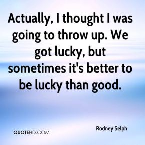 Rodney Selph  - Actually, I thought I was going to throw up. We got lucky, but sometimes it's better to be lucky than good.