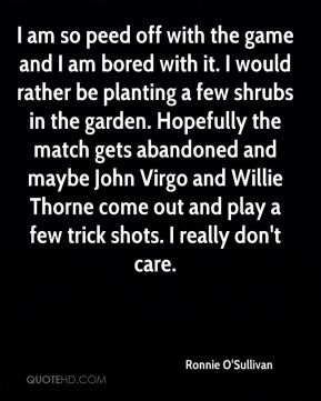 Ronnie O'Sullivan  - I am so peed off with the game and I am bored with it. I would rather be planting a few shrubs in the garden. Hopefully the match gets abandoned and maybe John Virgo and Willie Thorne come out and play a few trick shots. I really don't care.