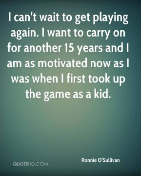 Ronnie O'Sullivan  - I can't wait to get playing again. I want to carry on for another 15 years and I am as motivated now as I was when I first took up the game as a kid.