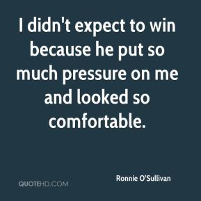 Ronnie O'Sullivan  - I didn't expect to win because he put so much pressure on me and looked so comfortable.