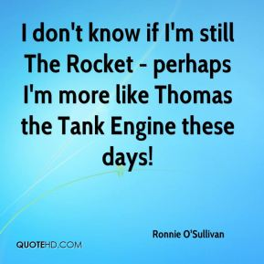 Ronnie O'Sullivan  - I don't know if I'm still The Rocket - perhaps I'm more like Thomas the Tank Engine these days!