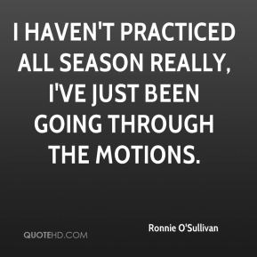 Ronnie O'Sullivan  - I haven't practiced all season really, I've just been going through the motions.