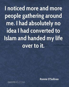 Ronnie O'Sullivan  - I noticed more and more people gathering around me. I had absolutely no idea I had converted to Islam and handed my life over to it.