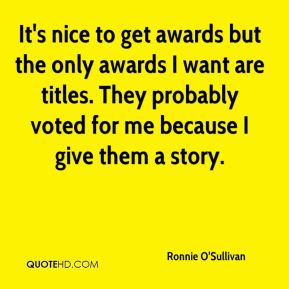 Ronnie O'Sullivan  - It's nice to get awards but the only awards I want are titles. They probably voted for me because I give them a story.