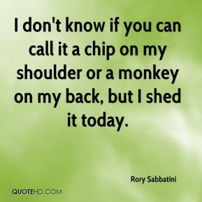 Rory Sabbatini  - I don't know if you can call it a chip on my shoulder or a monkey on my back, but I shed it today.