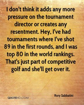 Rory Sabbatini  - I don't think it adds any more pressure on the tournament director or creates any resentment. Hey, I've had tournaments where I've shot 89 in the first rounds, and I was top 80 in the world rankings. That's just part of competitive golf and she'll get over it.