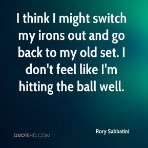Rory Sabbatini  - I think I might switch my irons out and go back to my old set. I don't feel like I'm hitting the ball well.
