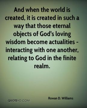 And when the world is created, it is created in such a way that those eternal objects of God's loving wisdom become actualities - interacting with one another, relating to God in the finite realm.