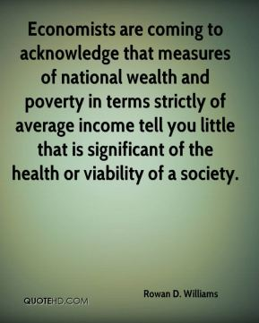 Rowan D. Williams - Economists are coming to acknowledge that measures of national wealth and poverty in terms strictly of average income tell you little that is significant of the health or viability of a society.