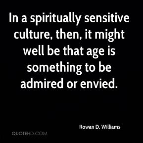 In a spiritually sensitive culture, then, it might well be that age is something to be admired or envied.