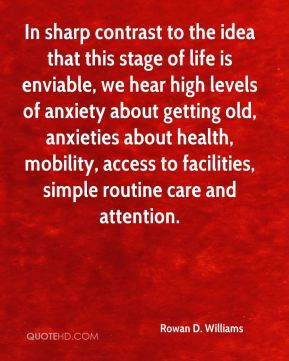 Rowan D. Williams - In sharp contrast to the idea that this stage of life is enviable, we hear high levels of anxiety about getting old, anxieties about health, mobility, access to facilities, simple routine care and attention.
