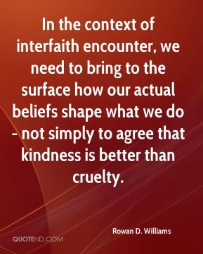 In the context of interfaith encounter, we need to bring to the surface how our actual beliefs shape what we do - not simply to agree that kindness is better than cruelty.