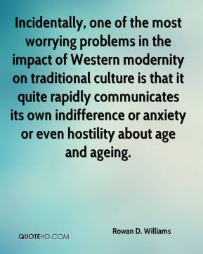 Rowan D. Williams - Incidentally, one of the most worrying problems in the impact of Western modernity on traditional culture is that it quite rapidly communicates its own indifference or anxiety or even hostility about age and ageing.