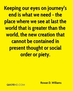 Keeping our eyes on journey's end is what we need - the place where we see at last the world that is greater than the world, the new creation that cannot be contained in present thought or social order or piety.