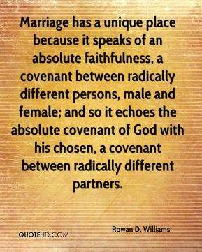 Rowan D. Williams - Marriage has a unique place because it speaks of an absolute faithfulness, a covenant between radically different persons, male and female; and so it echoes the absolute covenant of God with his chosen, a covenant between radically different partners.