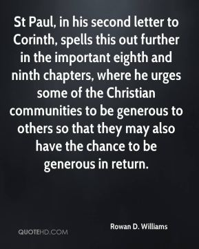 Rowan D. Williams - St Paul, in his second letter to Corinth, spells this out further in the important eighth and ninth chapters, where he urges some of the Christian communities to be generous to others so that they may also have the chance to be generous in return.