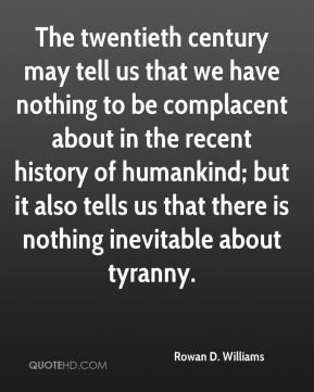 The twentieth century may tell us that we have nothing to be complacent about in the recent history of humankind; but it also tells us that there is nothing inevitable about tyranny.