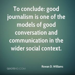To conclude: good journalism is one of the models of good conversation and communication in the wider social context.