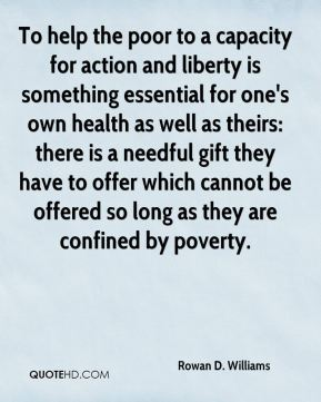 Rowan D. Williams - To help the poor to a capacity for action and liberty is something essential for one's own health as well as theirs: there is a needful gift they have to offer which cannot be offered so long as they are confined by poverty.