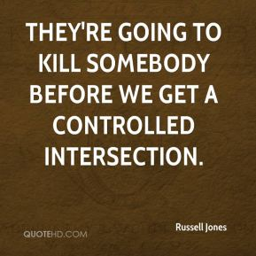 They're going to kill somebody before we get a controlled intersection.