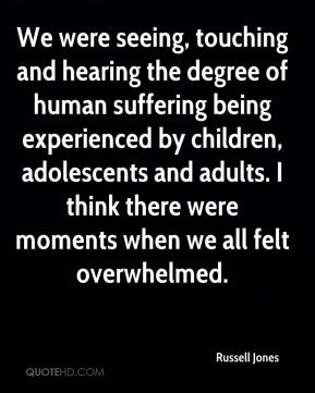 We were seeing, touching and hearing the degree of human suffering being experienced by children, adolescents and adults. I think there were moments when we all felt overwhelmed.