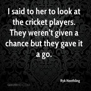 Ryk Neethling  - I said to her to look at the cricket players. They weren't given a chance but they gave it a go.