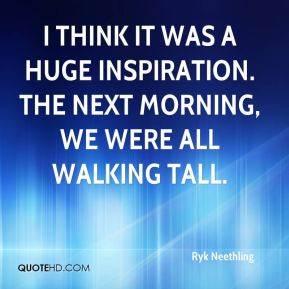 I think it was a huge inspiration. The next morning, we were all walking tall.