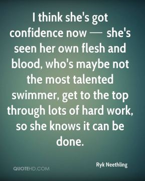 I think she's got confidence now — she's seen her own flesh and blood, who's maybe not the most talented swimmer, get to the top through lots of hard work, so she knows it can be done.