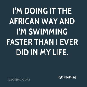 I'm doing it the African way and I'm swimming faster than I ever did in my life.